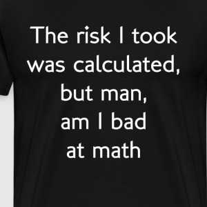 Risk I Took was Calculated Man am I Bad at Math  T-Shirts - Men's Premium T-Shirt