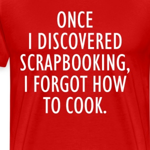 Once I Discovered Scrapbooking Forgot How to Cook  T-Shirts - Men's Premium T-Shirt