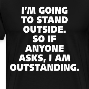 I'm Going to Stand Outside I'm Outstanding T-Shirt T-Shirts - Men's Premium T-Shirt