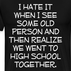 See Old Person Realize We Went to School Together  T-Shirts - Men's Premium T-Shirt