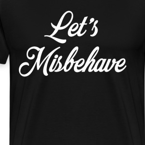 Let's Misbehave Troublemaker Innuendo Joke T-Shirt T-Shirts - Men's Premium T-Shirt