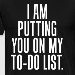 I am Putting You on my To-Do List Racy T-Shirt T-Shirts - Men's Premium T-Shirt
