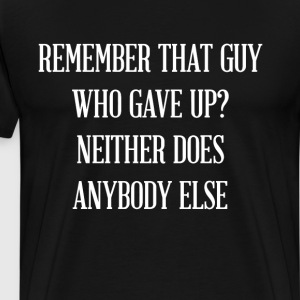 Remember that Guy Who Gave Up? Inspirational Shirt T-Shirts - Men's Premium T-Shirt