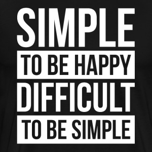 SIMPLE TO BE HAPPY DIFFICULT TO BE SIMPLE T-Shirts - Men's Premium T-Shirt