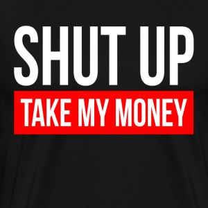 SHUT UP AND TAKE MY MONEY T-Shirts - Men's Premium T-Shirt