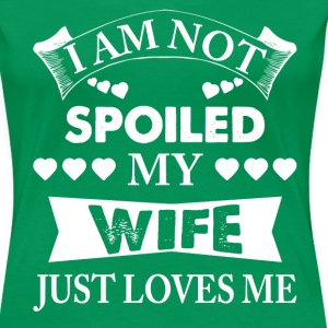 I Am Not Spoiled My Wife Just Loves Me T-Shirts - Women's Premium T-Shirt
