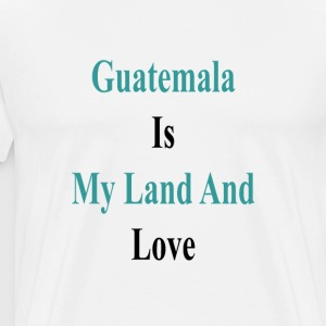 guatemala_is_my_land_and_love_ T-Shirts - Men's Premium T-Shirt