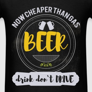 Now cheaper than gas. Beer.  Drink don't drive - Men's T-Shirt