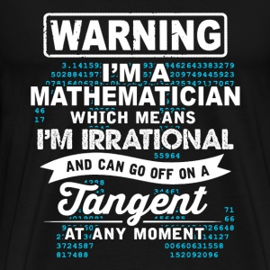Mathematician - Which means I'm irrational - Men's Premium T-Shirt