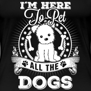 Dog - I'm here to pet all the dogs awesome - Women's Premium T-Shirt