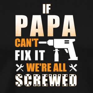 If PAPA Can't Fix It, We're All Screwed TShirt - Men's Premium T-Shirt