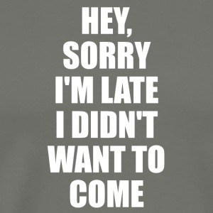 Hey, Sorry I'm Late I Didn't Want To Come Tshirt - Men's Premium T-Shirt