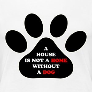 a House is not a Home without a Dog - Women's Premium T-Shirt
