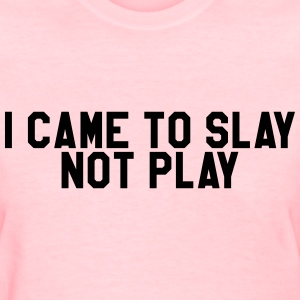 I came to slay not play T-Shirts - Women's T-Shirt