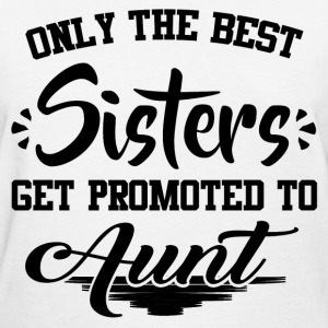ONLY THE BEST SISTERS GET PROMOTED TO AUNT,BEST SI - Women's T-Shirt