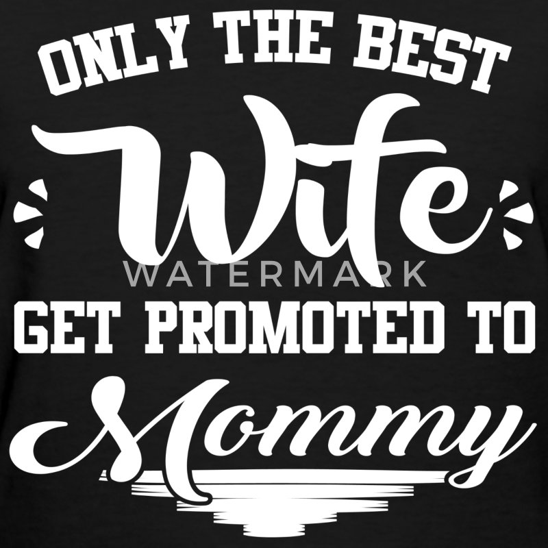 ONLY THE BEST WIFE GET PROMOTED TO MOMMY,WIFE,BEST - Women's T-Shirt