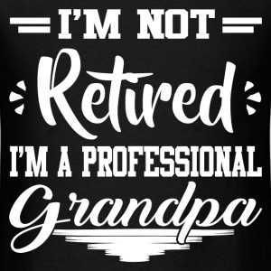 I'M NOT RETIRED I'M A  PROFESSIONAL GRANDPA,PROFES - Men's T-Shirt