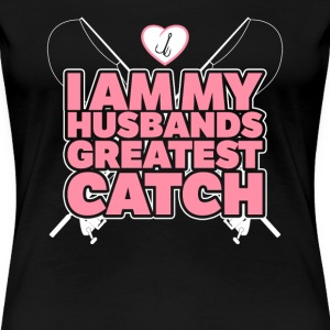 Fishing - I am my husbands greatest catch - Women's Premium T-Shirt