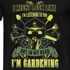 Gardening - I might look like I'm listening to you - Men's Premium T-Shirt