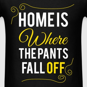 Home is where the pants fall off  - Men's T-Shirt