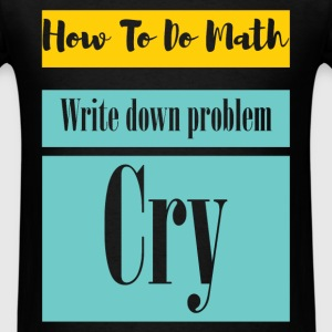 How to do math. Write down problem. Cry  - Men's T-Shirt