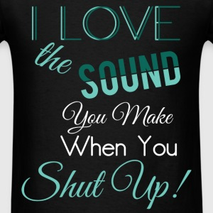 I love the sound you make when you shut up! - Men's T-Shirt