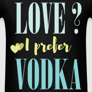 Love? I prefer vodka - Men's T-Shirt