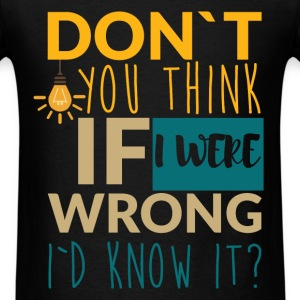 Don't you think if I were wrong I'd know it? - Men's T-Shirt