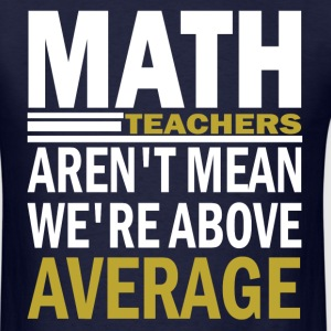 Math Teachers Aren't Mean We're Abowe  Average T-Shirts - Men's T-Shirt