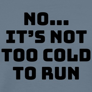 No...it's not too cold to run - Men's Premium T-Shirt