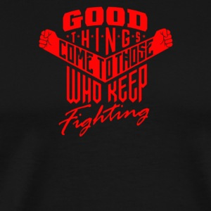Good things come to tnose who keep fighting - Men's Premium T-Shirt