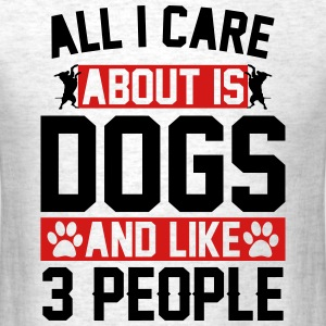 All I Care About Is Dogs and Like 3 People T-Shirts - Men's T-Shirt