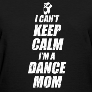 I CAN'T KEEP CALM I'M A DANCE MOM,MOM,DANCE MOM, - Women's T-Shirt