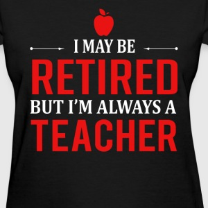 Teacher - I may be retired but I'm always a teache - Women's T-Shirt