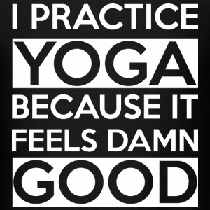 I practice Yoga - Because it feels damn good - Men's T-Shirt