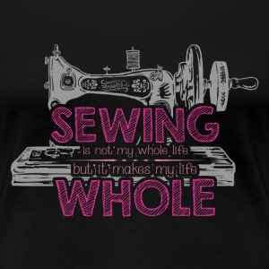 Sewing - Not my whole life but makes my life whole - Women's Premium T-Shirt