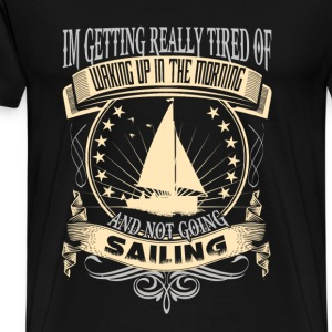 Sailing - Getting tired of waking up in the mornin - Men's Premium T-Shirt