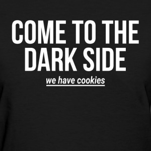COME TO THE DARK SIDE WE HAVE COOKIES T-Shirts - Women's T-Shirt