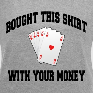 POKER I BOUGHT THIS SHIRT WITH YOUR MONEY T-Shirts - Women's Roll Cuff T-Shirt