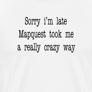Sorry I'm Late Mapquest Took Me A Really Crazy Way T-Shirts - Men's Premium T-Shirt