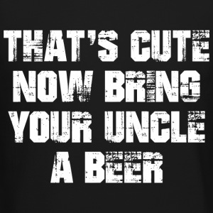 That's Cute Now Bring Your Uncle A Beer Long Sleeve Shirts - Crewneck Sweatshirt