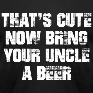 That's Cute Now Bring Your Uncle A Beer T-Shirts - Men's T-Shirt by American Apparel