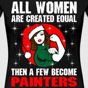 All Women Are Created Equal The Few Become Painter T-Shirts - Women's Premium T-Shirt