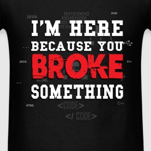 I'm here, because you broke something - Men's T-Shirt