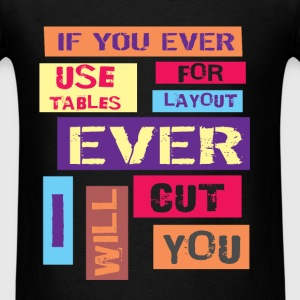 If you ever use tables for layout ever I will cut  - Men's T-Shirt