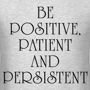 BE POSITIVE, PATIENT AND PERSISTENT T-Shirts - Men's T-Shirt