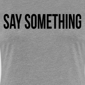 SAY SOMETHING FUNNY QUITE SILENT ICE BREAKER T-Shirts - Women's Premium T-Shirt