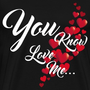 YOU KNOW YOU LOVE ME T-Shirts - Men's Premium T-Shirt