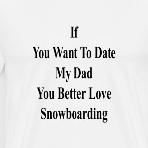if_you_want_to_date_my_dad_you_better_lo T-Shirts - Men's Premium T-Shirt
