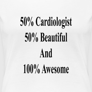 50_cardiologist_50_beautiful_and_100_awe T-Shirts - Women's Premium T-Shirt